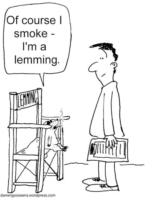 Of course I smoke -- I'm a lemming.